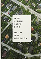 These Heroic, Happy Dead: Stories by Luke…