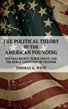 The political theory of the American founding : natural rights, public policy, and the moral conditions of freedom / Thomas G. West