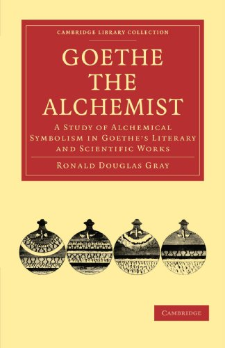 Goethe the Alchemist: A Study of Alchemical Symbolism in Goethe's Literary and Scientific Works (Cambridge Library Collection - Literary  Studies), Gray, Ronald Douglas