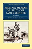 Military Memoir of Lieut.-Col. James Skinner, C.B. For Many Years a Distinguished Officer Commanding a Corps of Irregular Cavalry in the Service of the H.E.I.C. James Baillie Fraser