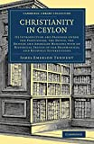 Christianity in Ceylon : its introduction and progress under the Portuguese, the Dutch, the British, and American missions ; with an historical sketch of the Brahmanical and Buddhist superstitions / by Sir James Emerson Tennent, K.C.S., LL.D