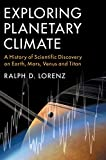 Exploring planetary climate : a history of scientific discovery on Earth, Mars, Venus, and Titan / Ralph D. Lorenz (John Hopkins Applied Physics Laboratory)