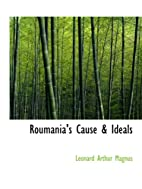 Roumania's Cause & Ideals by Leonard…