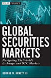 Global Securities Markets : Navigating the World's Exchanges and OTC Markets / George W. Arnett, III