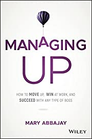 Managing Up: How to Move up, Win at Work,…
