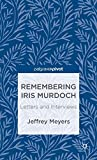 Remembering Iris Murdoch : letters and interviews / Jeffrey Meyers
