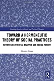 Toward a hermeneutic theory of social practices : between existential analytic and social theory / Dimitri Ginev