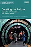 Curating the future : museums, communities and climate change / edited by Jennifer Newell, Libby Robin and Kirsten Wehner
