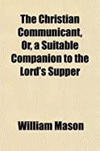 The Christian Communicant, Or, a Suitable…