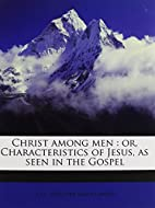 Christ among men: or, Characteristics of…