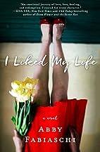 I Liked My Life: A Novel by Abby Fabiaschi
