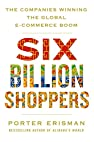 Image of the book Six Billion Shoppers: The Companies Winning the Global E-Commerce Boom by the author