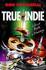 True Indie: Life and Death in Filmmaking by…