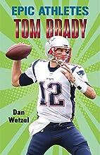 Epic Athletes: Tom Brady by Dan Wetzel