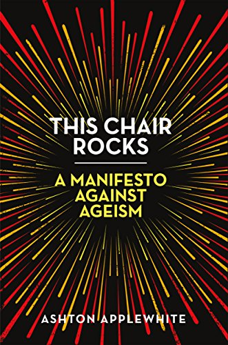 This Chair Rocks: Manifesto Against Ageism by Ashton Applewhite