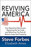 Reviving America : how repealing Obamacare, replacing the tax code and reforming the Fed will restore hope and prosperity / Steve Forbes, Elizabeth Ames