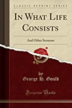In What Life Consists: And Other Sermons…