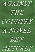 Against the Country: A Novel by Ben Metcalf