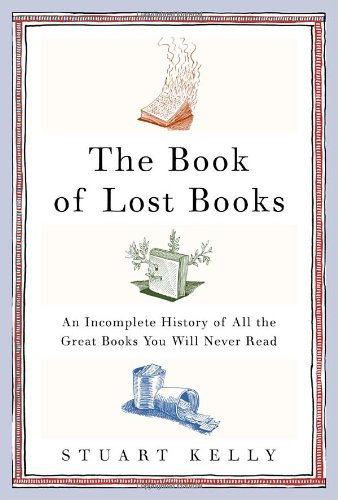 The Book of Lost Books - An Incomplete History of All the Great Books You'll Never Read by Stuart Kelly (2006)