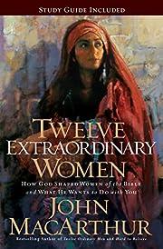 Twelve Extraordinary Women: How God Shaped…