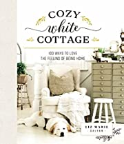 Cozy White Cottage: 100 Ways to Love the…