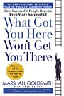 What Got You Here Won't Get You There: How Successful People Become Even More Successful - Marshall Goldsmith