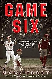 Game Six: Cincinnati, Boston, and the 1975…