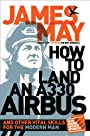 How to Land an A330 Airbus: And Other Vital Skills for the Modern Man - James May