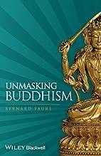 Unmasking Buddhism by Bernard Faure
