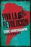Viva la revolución : Hobsbawm on Latin America / Eric Hobsbawm ; edited by Leslie Bethell
