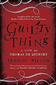 Guilty Thing: A Life of Thomas De Quincey de…