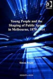 Young people and the shaping of public space in Melbourne, 1870-1914 / Simon Sleight, King's College London, UK, and Monash University, Australia