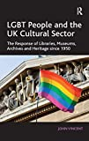 LGBT people and the UK cultural sector : the response of libraries, museums, archives and heritage since 1950 / John Vincent, The Network, UK