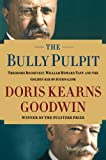 The bully pulpit : Theodore Roosevelt, William Howard Taft, and the golden age of journalism / Doris Kearns Goodwin