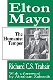 The humanist temper : the life and work of Elton Mayo / Richard C.S. Trahair ; with a foreword by Abraham Zaleznik