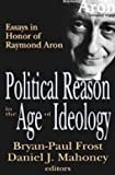 Political reason in the age of ideology : essays in honor of Raymond Aron / Bryan-Paul Frost, Daniel J. Mahoney, editors