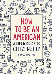 How to Be an American: A Field Guide to…