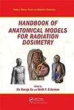 Handbook of anatomical models for radiation dosimetry / edited by Xie George Xu, Keith F. Eckerman