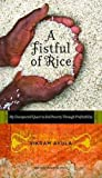A fistful of rice : my unexpected quest to end poverty through profitability / Vikram Akula
