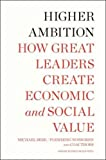 Higher Ambition How Great Leaders Create Economic and Social Value