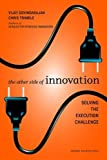 The other side of innovation : solving the execution challenge / Vijay Govindarajan, Chris Trimble