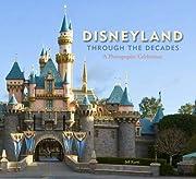 Disneyland Through the Decades (Disneyland…