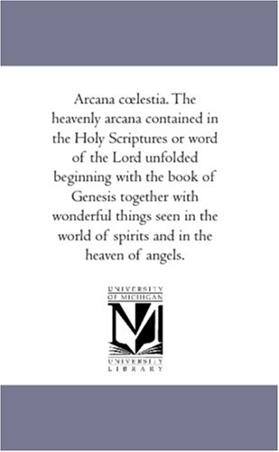 Arcana Celestia: The heavenly arcana contained in the Holy Scriptures or word of the Lord unfolded beginning with the book of Genesis together with wonderful...of spirits and in the heaven of angels., Emanuel, Swedenborg,