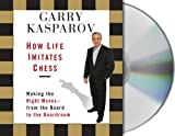 How life imitates chess [making the right moves, from the board to the boardroom] / Garry Kasparov