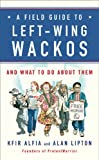 A field guide to left-wing wackos : and what to do about them / Kfir Alfia and Alan Lipton