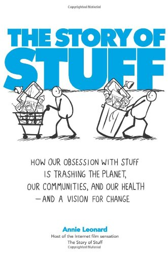 The Story of Stuff: How Our Obsession with Stuff Is Trashing the Planet, Our Communities, and Our Health-and a Vision for Change, Leonard, Annie