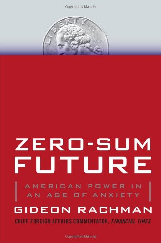 Zero-Sum Future: American Power in an Age of Anxiety, by Rachman, G.