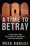 A time to betray : the astonishing double life of a CIA agent inside the Revolutionary Guards of Iran / Reza Kahlili