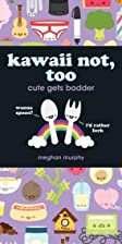 Kawaii not, too : cute gets badder by Meghan…