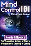 Mind Control 101: How To Influence The Thoughts And Actions Of Others Without Them Knowing Or Caring, Jones, Dantalion